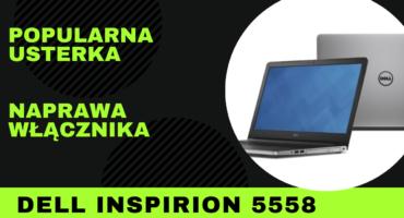 Naprawa Dell Inspiron 5558 – brak reakcji na włącznik